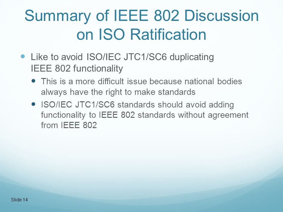 Summary of IEEE 802 Discussion on ISO Ratification Like to avoid ISO/IEC JTC1/SC6 duplicating IEEE 802 functionality This is a more difficult issue because national bodies always have the right to make standards ISO/IEC JTC1/SC6 standards should avoid adding functionality to IEEE 802 standards without agreement from IEEE 802 Slide 14