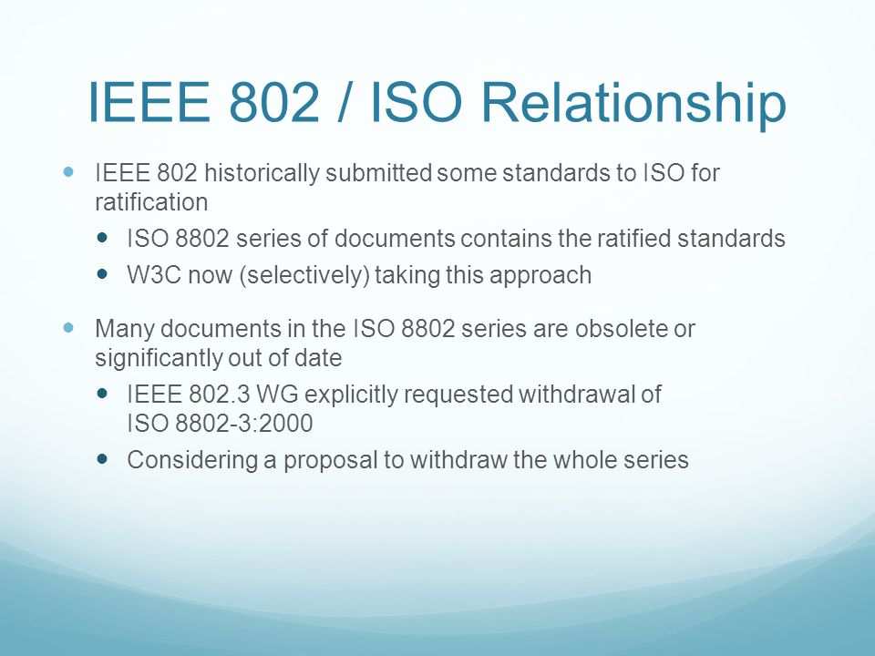 IEEE 802 / ISO Relationship IEEE 802 historically submitted some standards to ISO for ratification ISO 8802 series of documents contains the ratified standards W3C now (selectively) taking this approach Many documents in the ISO 8802 series are obsolete or significantly out of date IEEE 802.3 WG explicitly requested withdrawal of ISO 8802-3:2000 Considering a proposal to withdraw the whole series