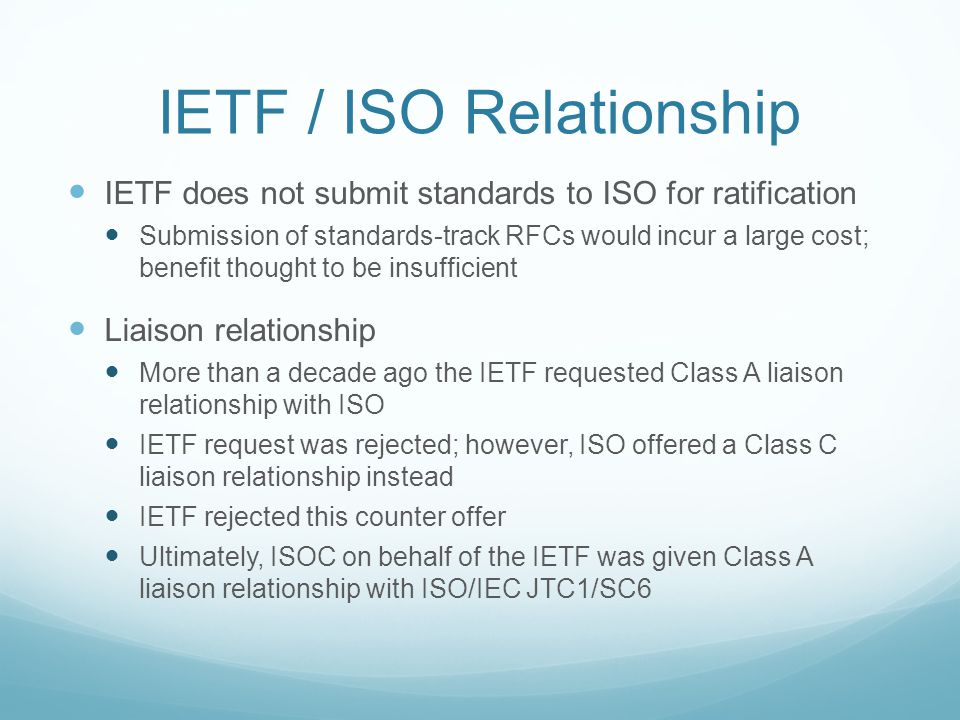 Liaison with ISO – 2nd Try About a year ago the IETF Chair informally talked to the JTC1 Chair about a Class A liaison relationship with ISO/IEC JTC1 JTC1 Chair offered an agreement that would fast track the assignment of ISO numbers to IETF standards IETF Chair rejected this counter offer Note: W3C has taken this approach for some of their standards to reduce likelihood of competing standards from national bodies