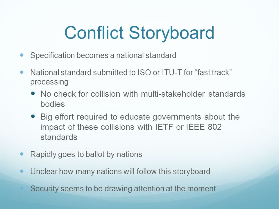 Conflict Storyboard Specification becomes a national standard National standard submitted to ISO or ITU-T for fast track processing No check for collision with multi-stakeholder standards bodies Big effort required to educate governments about the impact of these collisions with IETF or IEEE 802 standards Rapidly goes to ballot by nations Unclear how many nations will follow this storyboard Security seems to be drawing attention at the moment