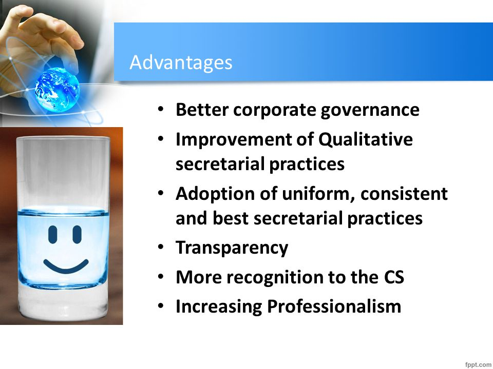 Advantages Better corporate governance Improvement of Qualitative secretarial practices Adoption of uniform, consistent and best secretarial practices Transparency More recognition to the CS Increasing Professionalism