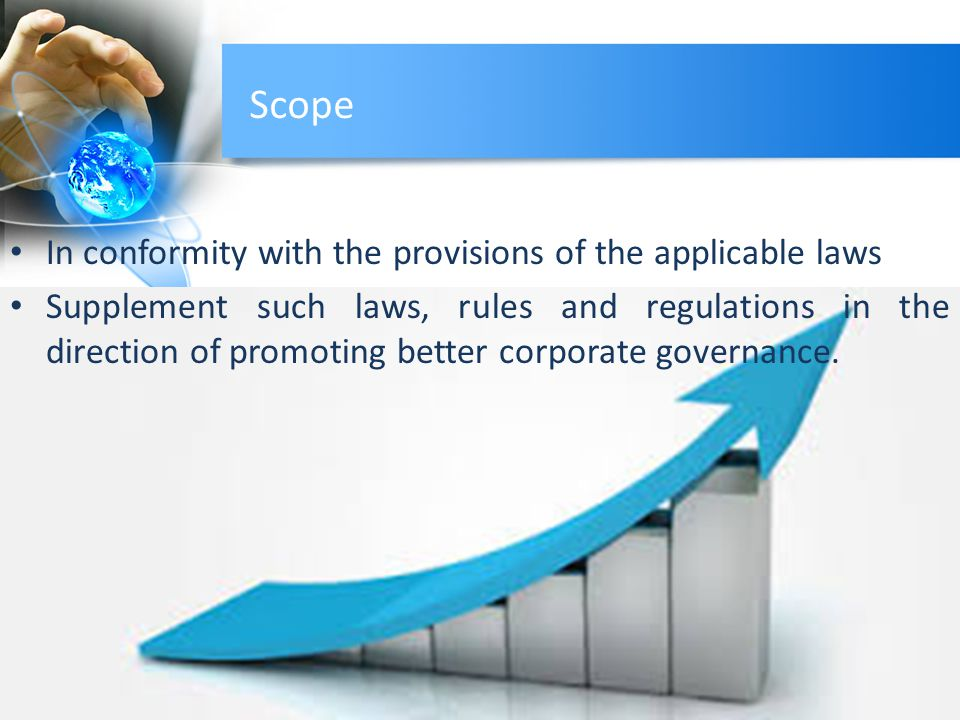 Scope In conformity with the provisions of the applicable laws Supplement such laws, rules and regulations in the direction of promoting better corporate governance.