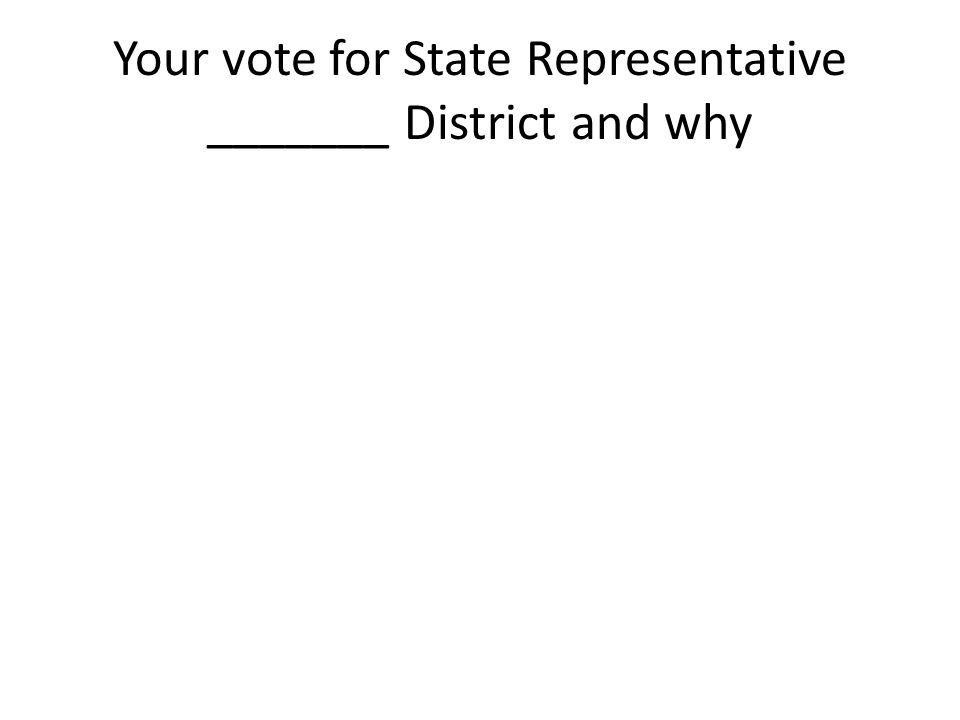 Your vote for State Representative _______ District and why