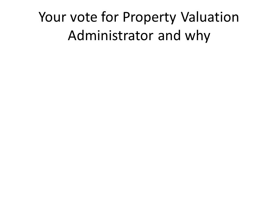 Your vote for Property Valuation Administrator and why