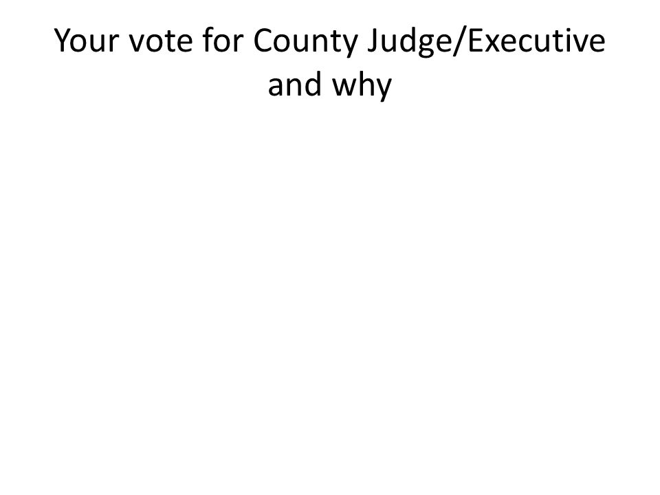 Your vote for County Judge/Executive and why