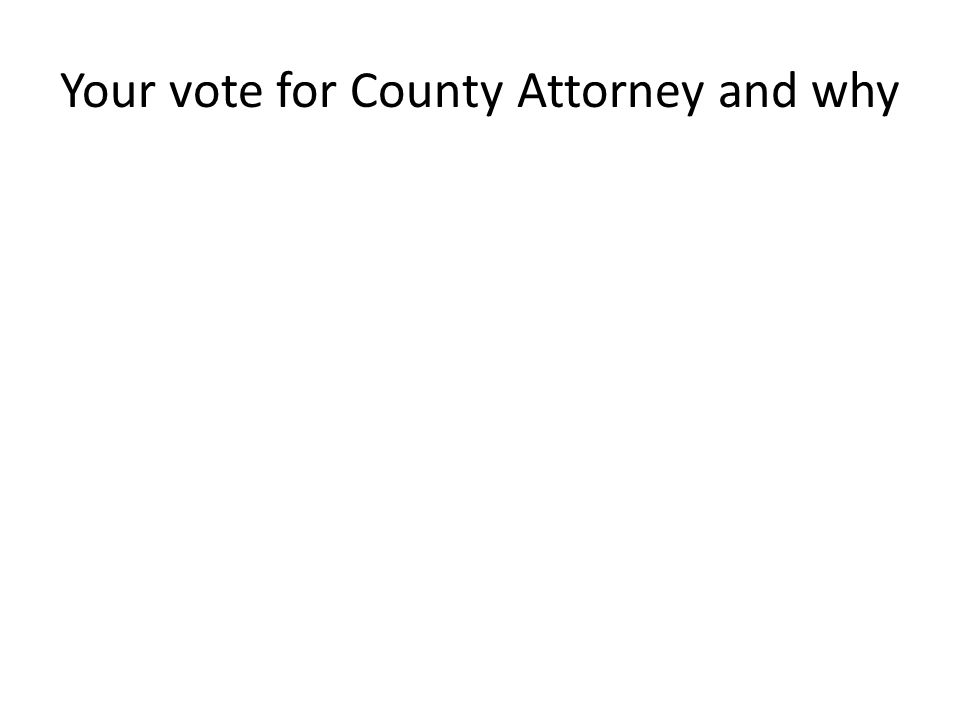 Your vote for County Attorney and why
