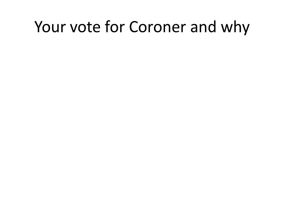 Your vote for Coroner and why