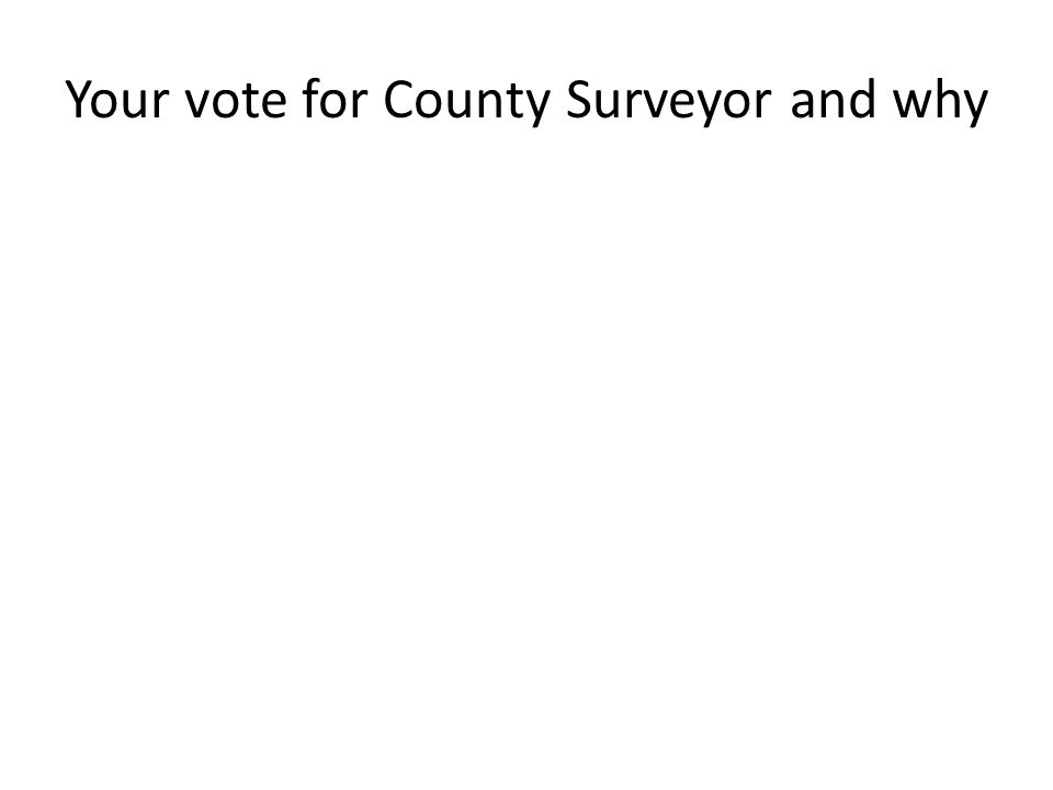 Your vote for County Surveyor and why