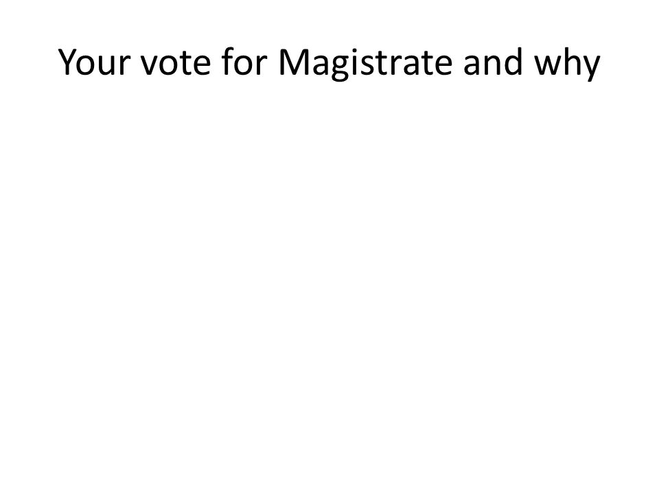Your vote for Magistrate and why