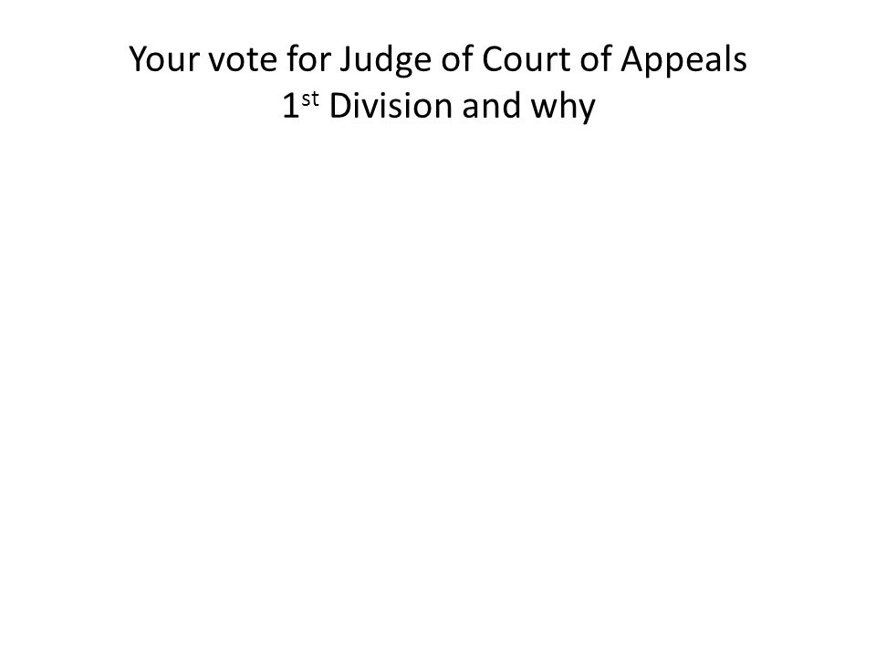Your vote for Judge of Court of Appeals 1 st Division and why