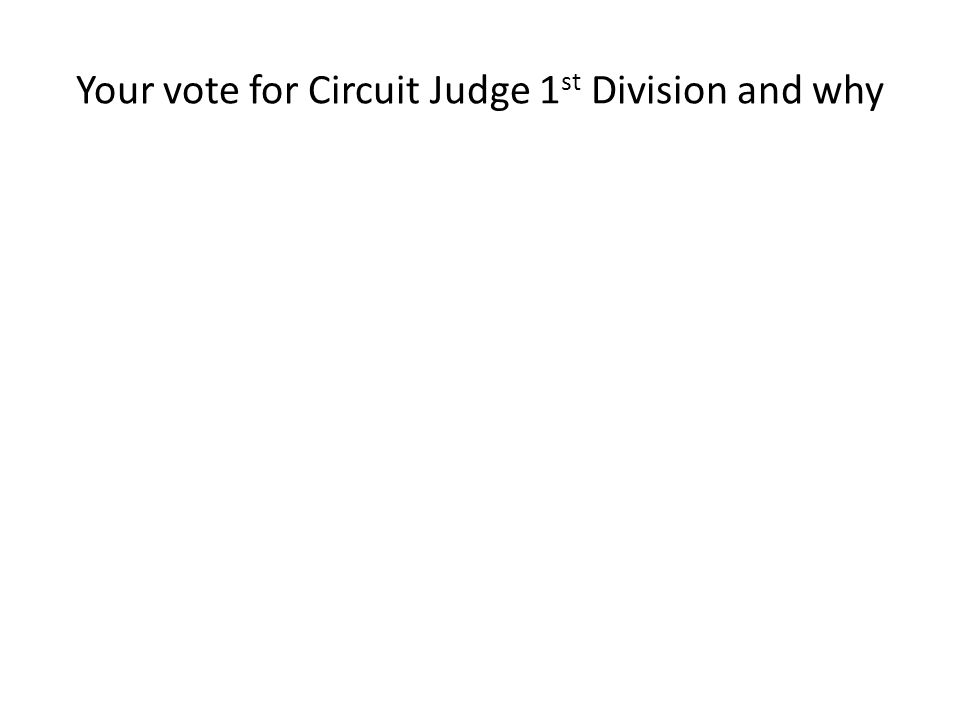Your vote for Circuit Judge 1 st Division and why