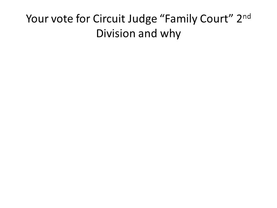 Your vote for Circuit Judge Family Court 2 nd Division and why