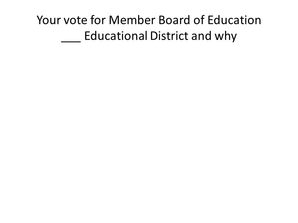 Your vote for Member Board of Education ___ Educational District and why