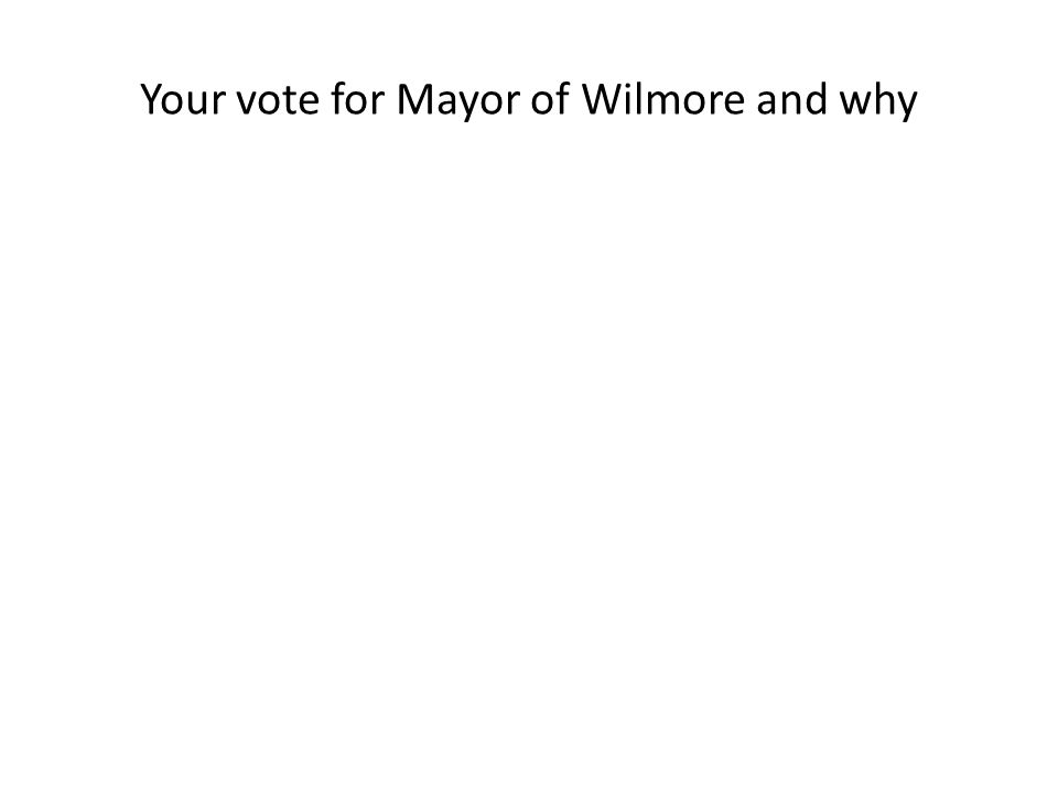 Your vote for Mayor of Wilmore and why