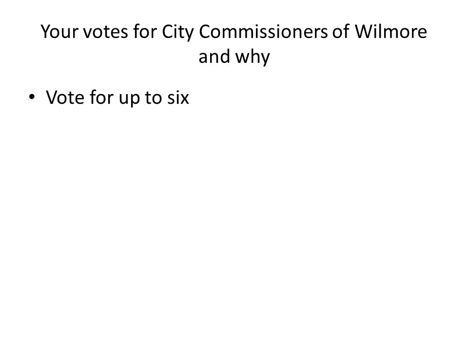 Your votes for City Commissioners of Wilmore and why Vote for up to six