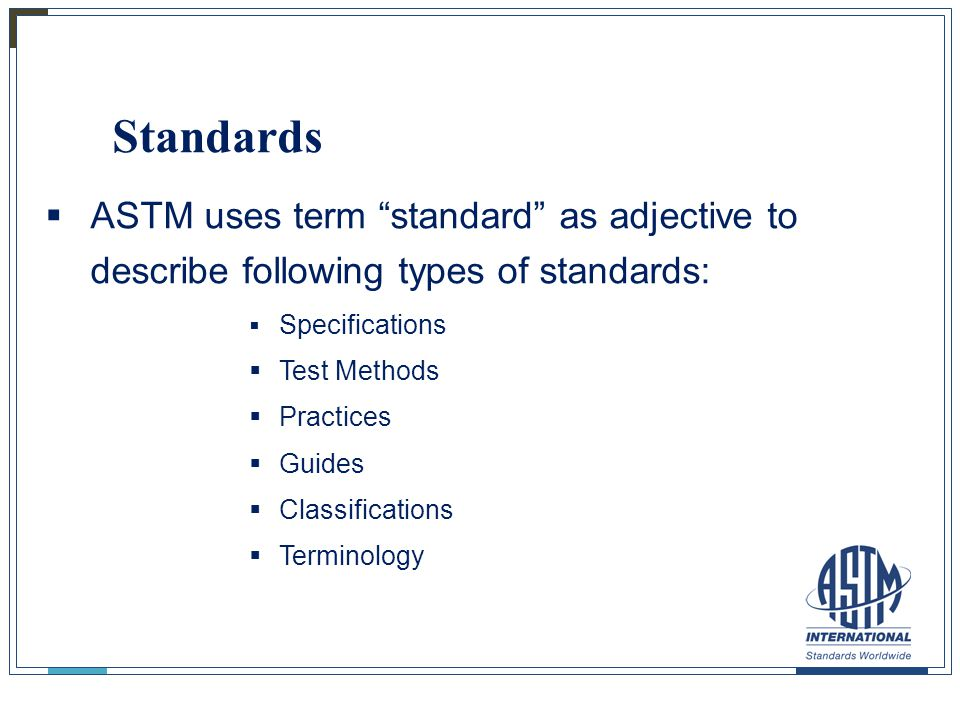 "Standards  ASTM uses term ""standard"" as adjective to describe following types of standards:  Specifications  Test Methods  Practices  Guides  Cl"