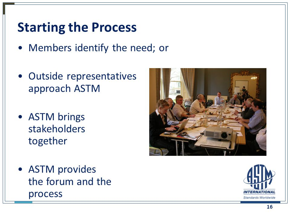 Starting the Process Members identify the need; or Outside representatives approach ASTM ASTM brings stakeholders together ASTM provides the forum and