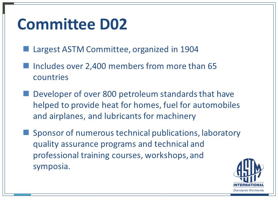 19 Committee D02 Largest ASTM Committee, organized in 1904 Includes over 2,400 members from more than 65 countries Developer of over 800 petroleum sta