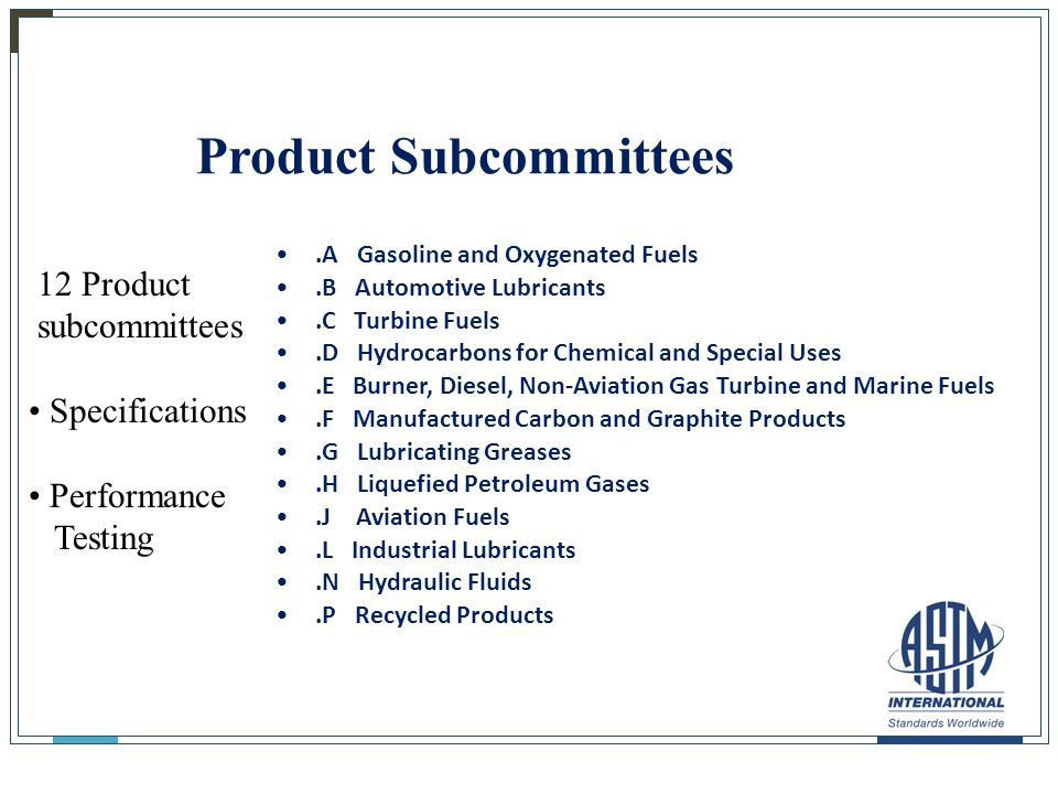 25 Product Subcommittees.A Gasoline and Oxygenated Fuels.B Automotive Lubricants.C Turbine Fuels.D Hydrocarbons for Chemical and Special Uses.E Burner