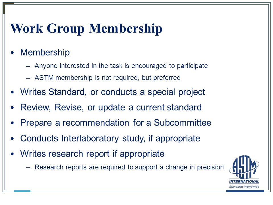 Work Group Membership Membership –Anyone interested in the task is encouraged to participate –ASTM membership is not required, but preferred Writes St