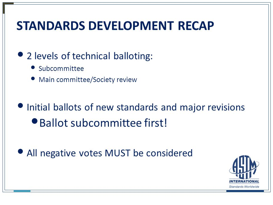 STANDARDS DEVELOPMENT RECAP 2 levels of technical balloting: Subcommittee Main committee/Society review Initial ballots of new standards and major rev