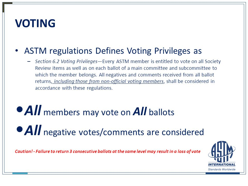 VOTING ASTM regulations Defines Voting Privileges as – Section 6.2 Voting Privileges—Every ASTM member is entitled to vote on all Society Review items