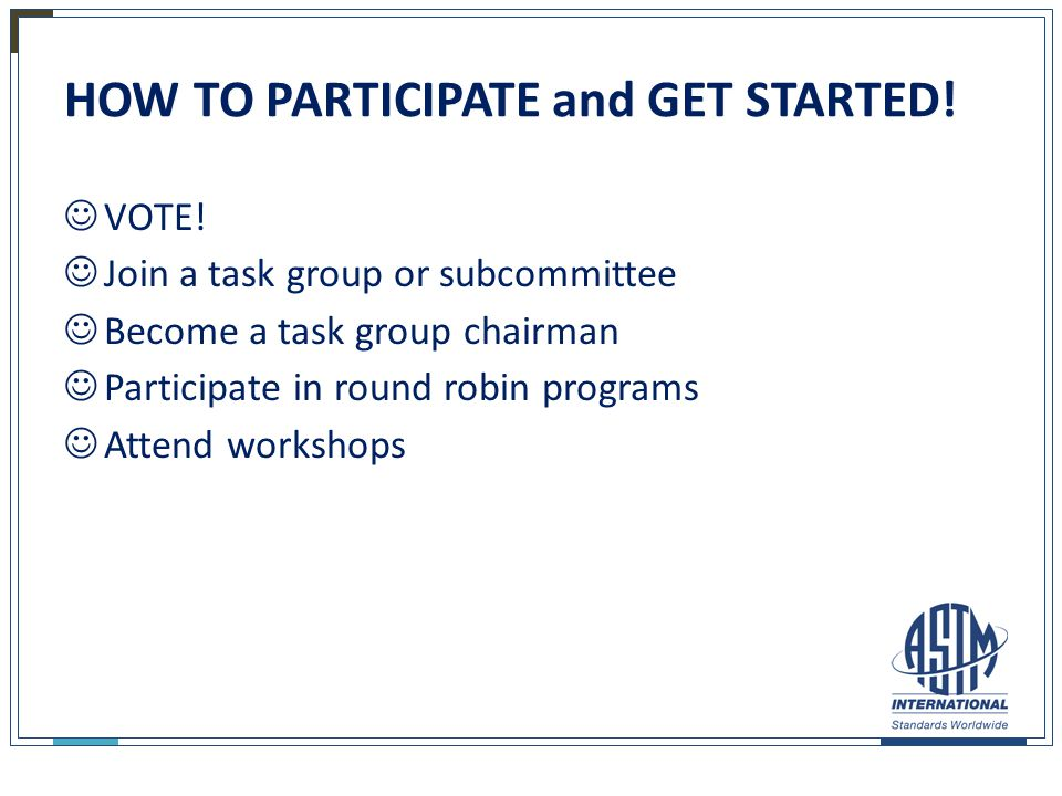 HOW TO PARTICIPATE and GET STARTED! VOTE! Join a task group or subcommittee Become a task group chairman Participate in round robin programs Attend wo