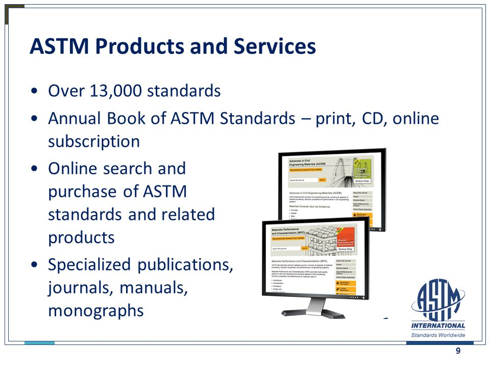 ASTM Products and Services Over 13,000 standards Annual Book of ASTM Standards – print, CD, online subscription Online search and purchase of ASTM sta