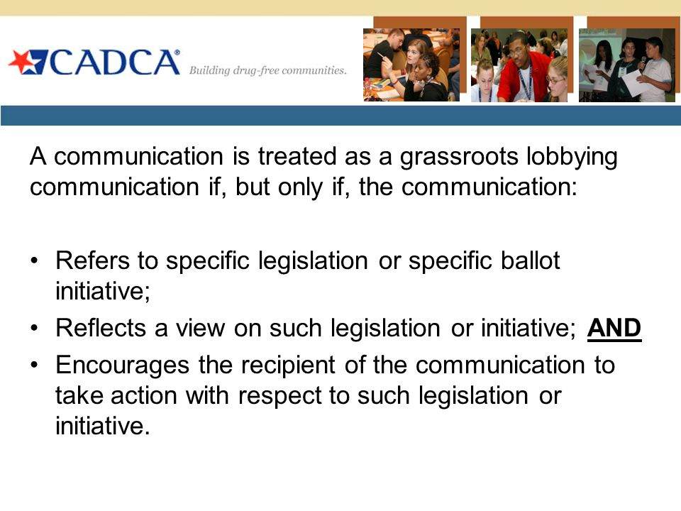 A communication is treated as a grassroots lobbying communication if, but only if, the communication: Refers to specific legislation or specific ballot initiative; Reflects a view on such legislation or initiative; AND Encourages the recipient of the communication to take action with respect to such legislation or initiative.