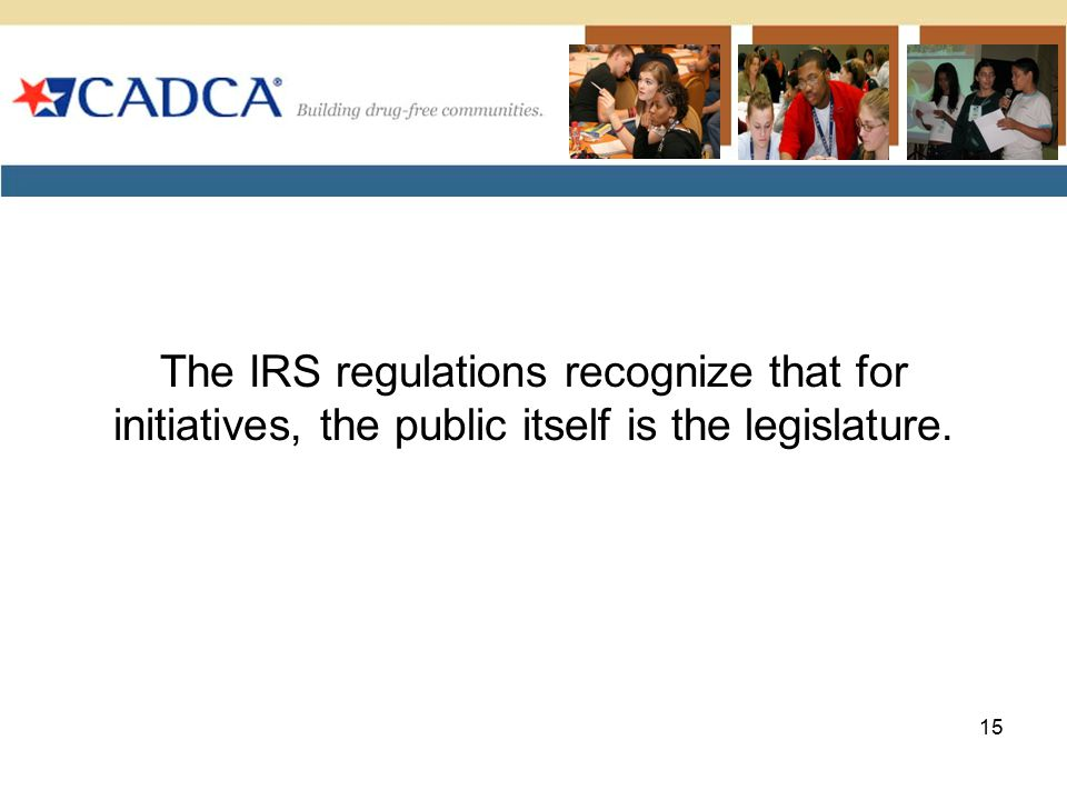The IRS regulations recognize that for initiatives, the public itself is the legislature. 15
