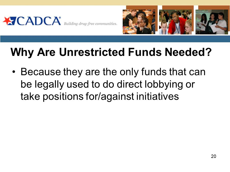 Why Are Unrestricted Funds Needed? 20 Because they are the only funds that can be legally used to do direct lobbying or take positions for/against ini