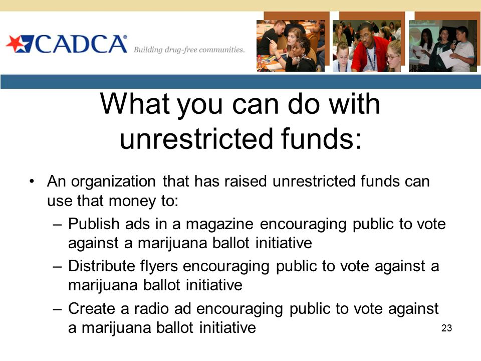 What you can do with unrestricted funds: An organization that has raised unrestricted funds can use that money to: –Publish ads in a magazine encouraging public to vote against a marijuana ballot initiative –Distribute flyers encouraging public to vote against a marijuana ballot initiative –Create a radio ad encouraging public to vote against a marijuana ballot initiative 23