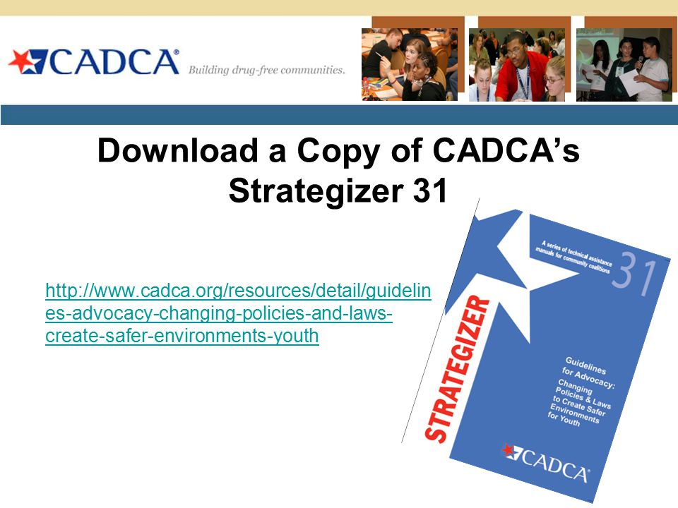 Download a Copy of CADCA's Strategizer 31 http://www.cadca.org/resources/detail/guidelin es-advocacy-changing-policies-and-laws- create-safer-environm
