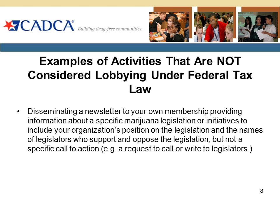 Examples of Activities That Are NOT Considered Lobbying Under Federal Tax Law Disseminating a newsletter to your own membership providing information about a specific marijuana legislation or initiatives to include your organization's position on the legislation and the names of legislators who support and oppose the legislation, but not a specific call to action (e.g.