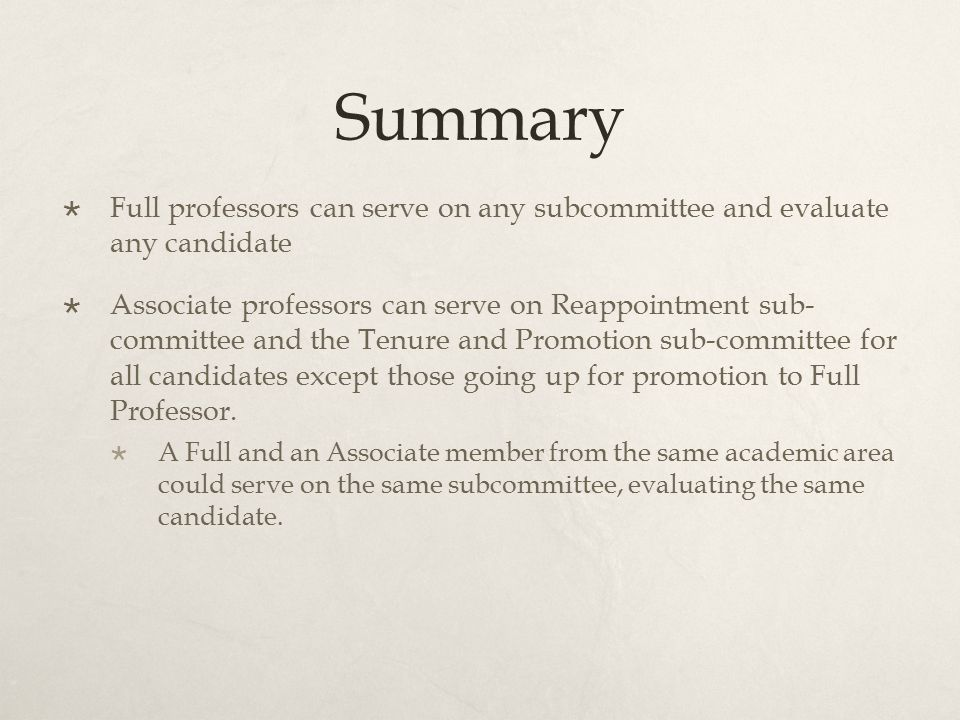 Summary  Full professors can serve on any subcommittee and evaluate any candidate  Associate professors can serve on Reappointment sub- committee and the Tenure and Promotion sub-committee for all candidates except those going up for promotion to Full Professor.