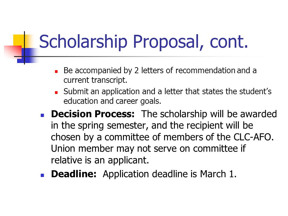 Scholarship Proposal, cont. Be accompanied by 2 letters of recommendation and a current transcript. Submit an application and a letter that states the