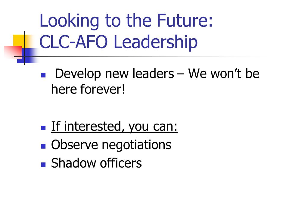 Looking to the Future: CLC-AFO Leadership Develop new leaders – We won't be here forever! If interested, you can: Observe negotiations Shadow officers