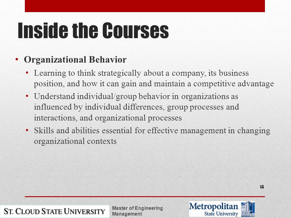 Inside the Courses Organizational Behavior Learning to think strategically about a company, its business position, and how it can gain and maintain a competitive advantage Understand individual/group behavior in organizations as influenced by individual differences, group processes and interactions, and organizational processes Skills and abilities essential for effective management in changing organizational contexts Master of Engineering Management 14