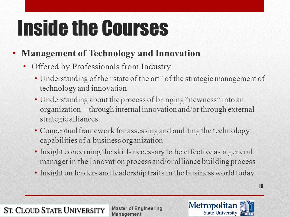 Inside the Courses Management of Technology and Innovation Offered by Professionals from Industry Understanding of the state of the art of the strategic management of technology and innovation Understanding about the process of bringing newness into an organization—through internal innovation and/or through external strategic alliances Conceptual framework for assessing and auditing the technology capabilities of a business organization Insight concerning the skills necessary to be effective as a general manager in the innovation process and/or alliance building process Insight on leaders and leadership traits in the business world today Master of Engineering Management 16