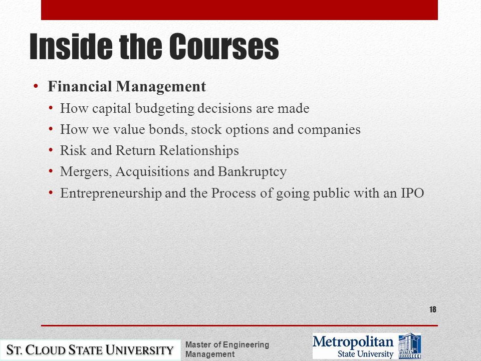 Inside the Courses Financial Management How capital budgeting decisions are made How we value bonds, stock options and companies Risk and Return Relationships Mergers, Acquisitions and Bankruptcy Entrepreneurship and the Process of going public with an IPO Master of Engineering Management 18