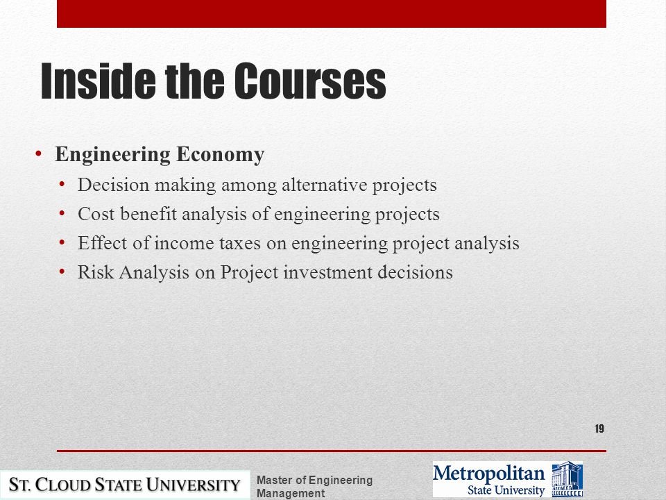 Inside the Courses Engineering Economy Decision making among alternative projects Cost benefit analysis of engineering projects Effect of income taxes on engineering project analysis Risk Analysis on Project investment decisions Master of Engineering Management 19