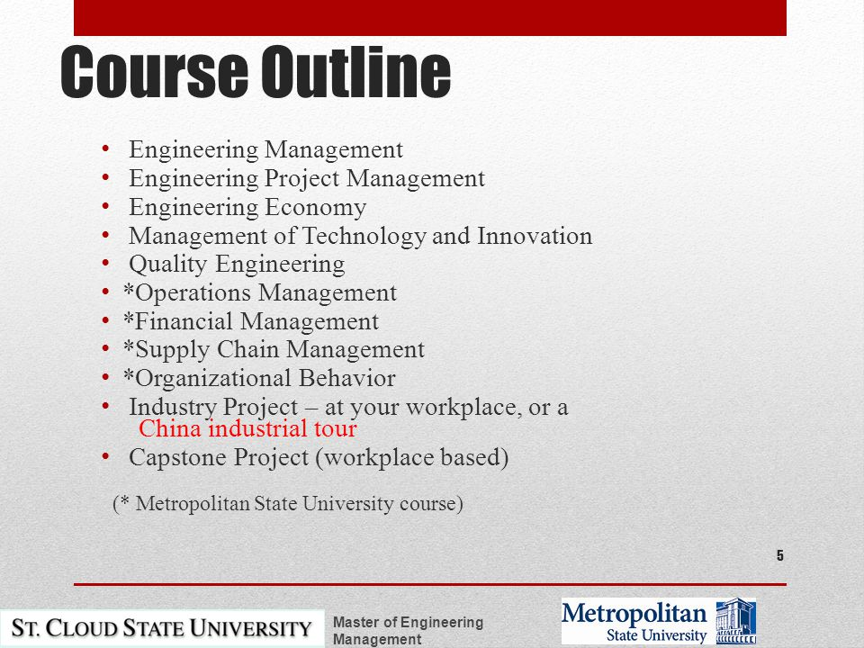 Course Outline Engineering Management Engineering Project Management Engineering Economy Management of Technology and Innovation Quality Engineering *Operations Management *Financial Management *Supply Chain Management *Organizational Behavior Industry Project – at your workplace, or a China industrial tour Capstone Project (workplace based) (* Metropolitan State University course) Master of Engineering Management 5