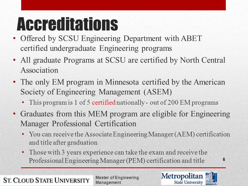 Accreditations Offered by SCSU Engineering Department with ABET certified undergraduate Engineering programs All graduate Programs at SCSU are certified by North Central Association The only EM program in Minnesota certified by the American Society of Engineering Management (ASEM) This program is 1 of 5 certified nationally - out of 200 EM programs Graduates from this MEM program are eligible for Engineering Manager Professional Certification You can receive the Associate Engineering Manager (AEM) certification and title after graduation Those with 3 years experience can take the exam and receive the Professional Engineering Manager (PEM) certification and title Master of Engineering Management 6