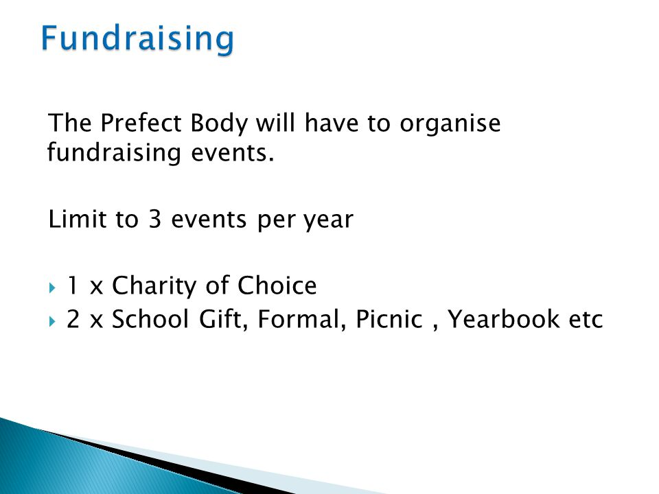 The Prefect Body will have to organise fundraising events. Limit to 3 events per year  1 x Charity of Choice  2 x School Gift, Formal, Picnic, Yearb