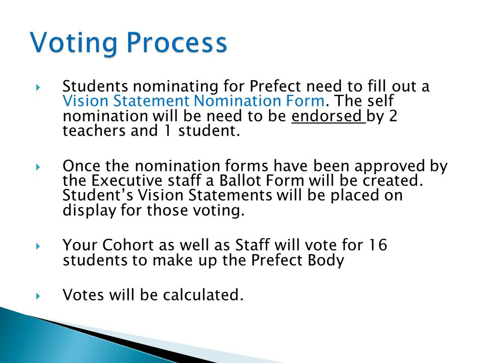  Students nominating for Prefect need to fill out a Vision Statement Nomination Form. The self nomination will be need to be endorsed by 2 teachers a