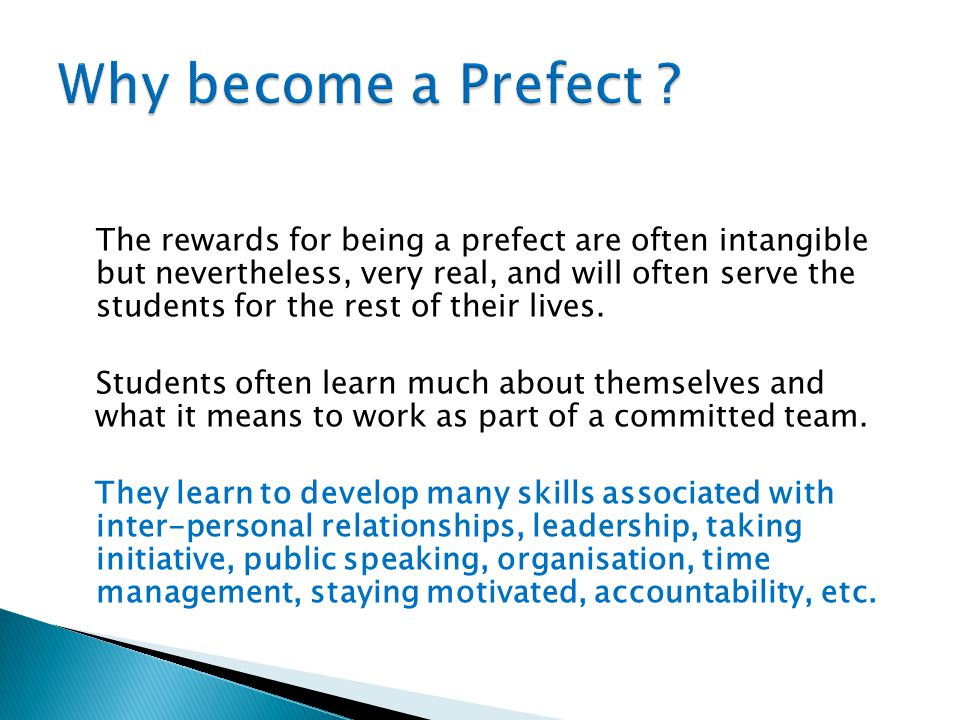The rewards for being a prefect are often intangible but nevertheless, very real, and will often serve the students for the rest of their lives. Stude