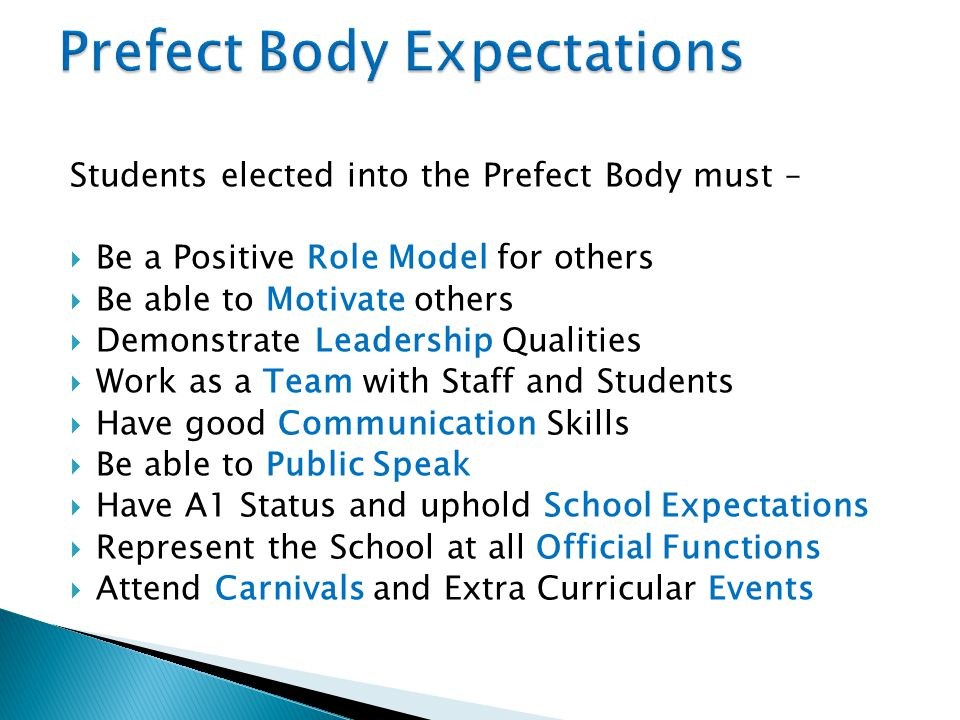 Students elected into the Prefect Body must –  Be a Positive Role Model for others  Be able to Motivate others  Demonstrate Leadership Qualities 