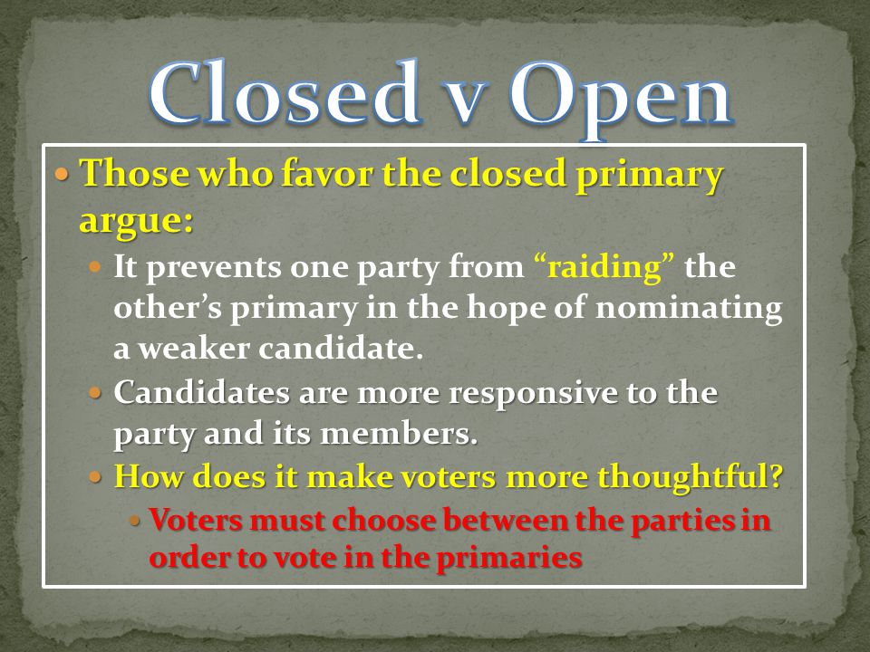 Those who favor the closed primary argue: Those who favor the closed primary argue: It prevents one party from raiding the other's primary in the hope of nominating a weaker candidate.