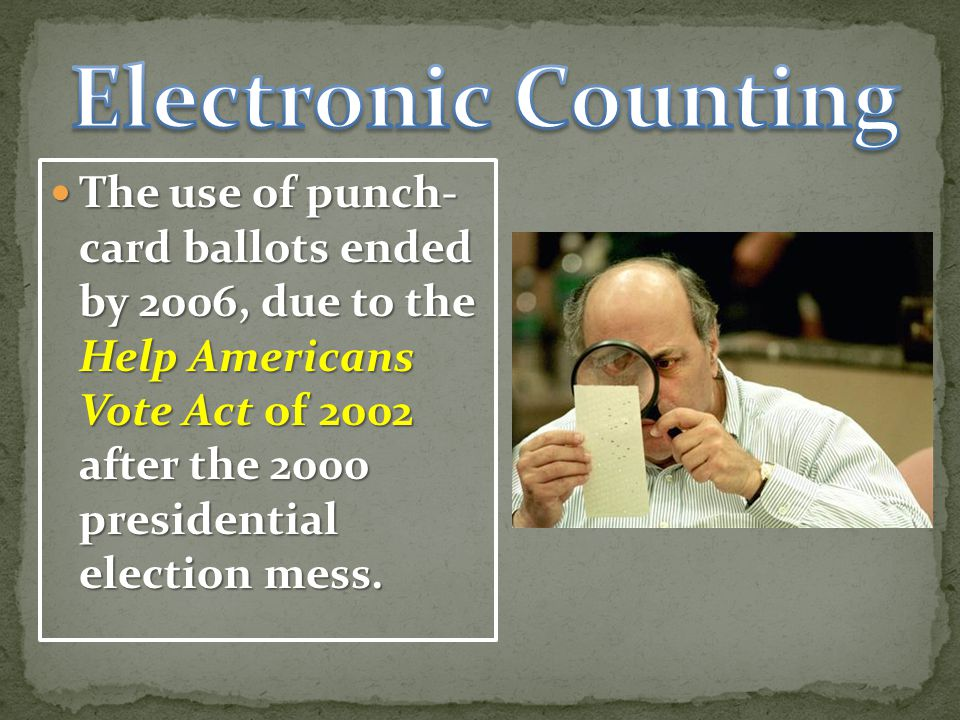 The use of punch- card ballots ended by 2006, due to the Help Americans Vote Act of 2002 after the 2000 presidential election mess.