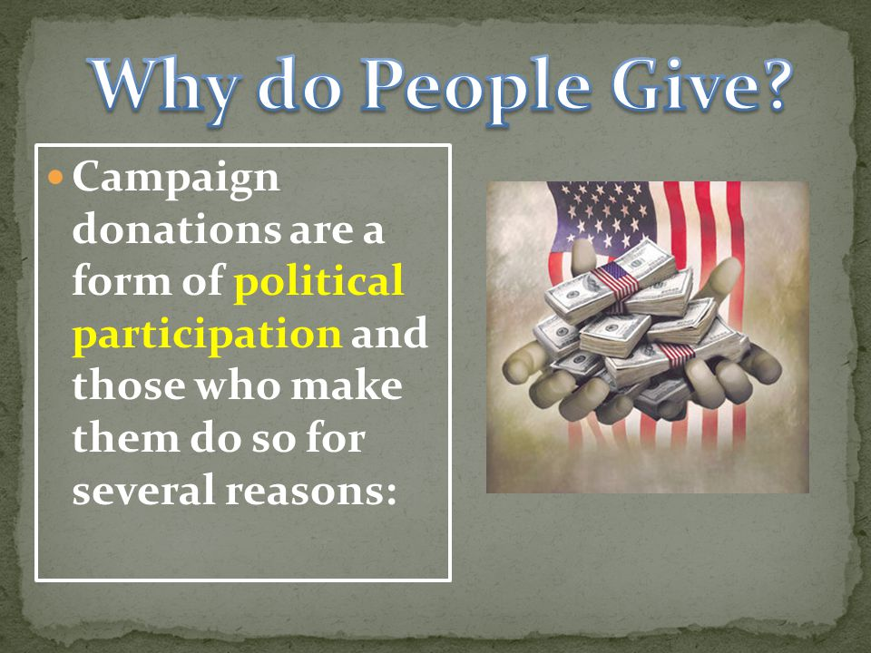 Campaign donations are a form of political participation and those who make them do so for several reasons: